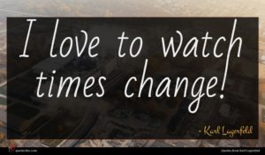Karl Lagerfeld quote : I love to watch ...