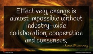 Simon Mainwaring quote : Effectively change is almost ...