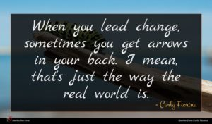 Carly Fiorina quote : When you lead change ...