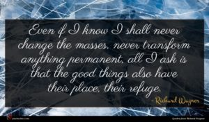 Richard Wagner quote : Even if I know ...