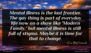 Eric McCormack quote : Mental illness is the ...