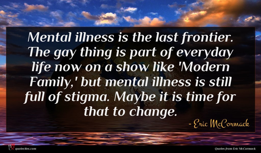 Mental illness is the last frontier. The gay thing is part of everyday life now on a show like 'Modern Family,' but mental illness is still full of stigma. Maybe it is time for that to change.