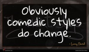Larry David quote : Obviously comedic styles do ...