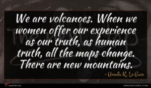 Ursula K. Le Guin quote : We are volcanoes When ...