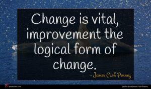 James Cash Penney quote : Change is vital improvement ...