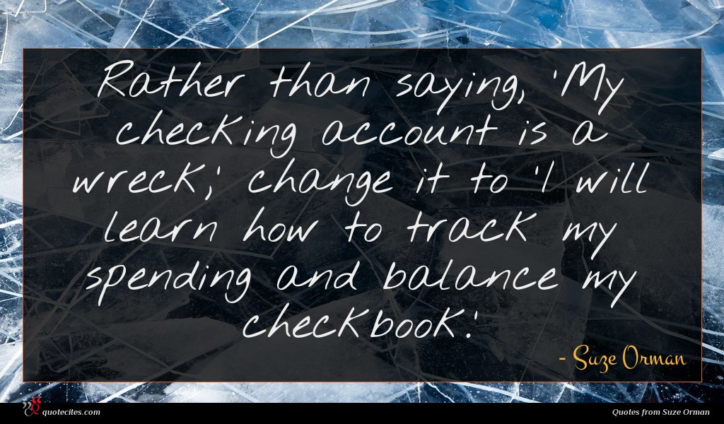 Rather than saying, 'My checking account is a wreck,' change it to 'I will learn how to track my spending and balance my checkbook.'