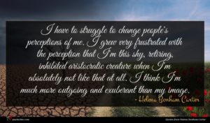 Helena Bonham Carter quote : I have to struggle ...