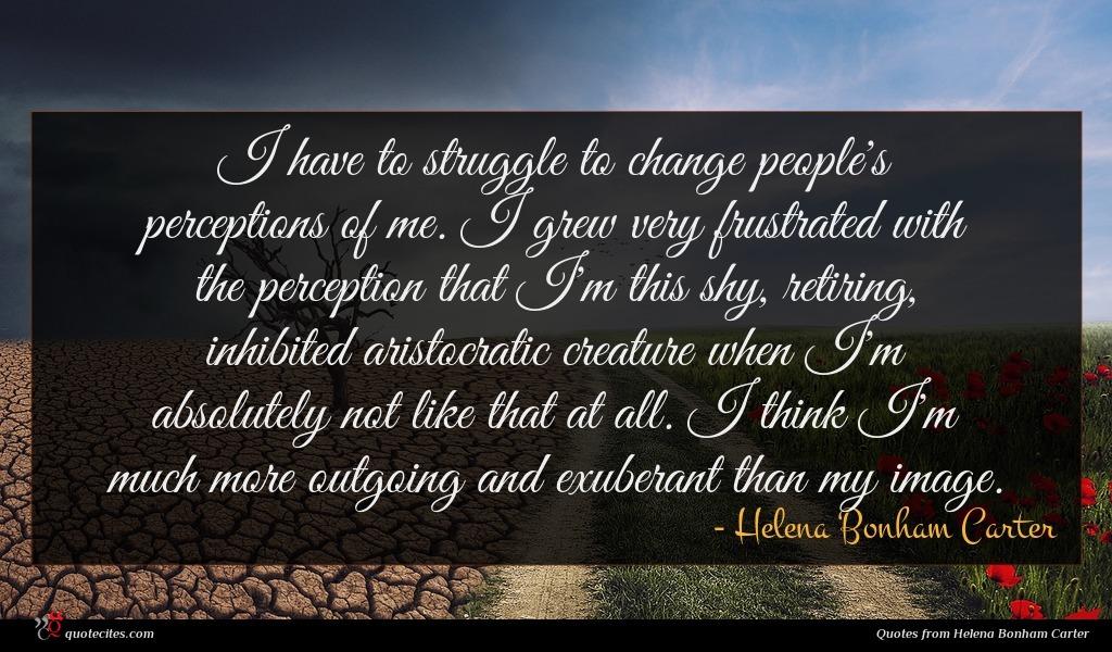 Photo of Helena Bonham Carter quote : I have to struggle …
