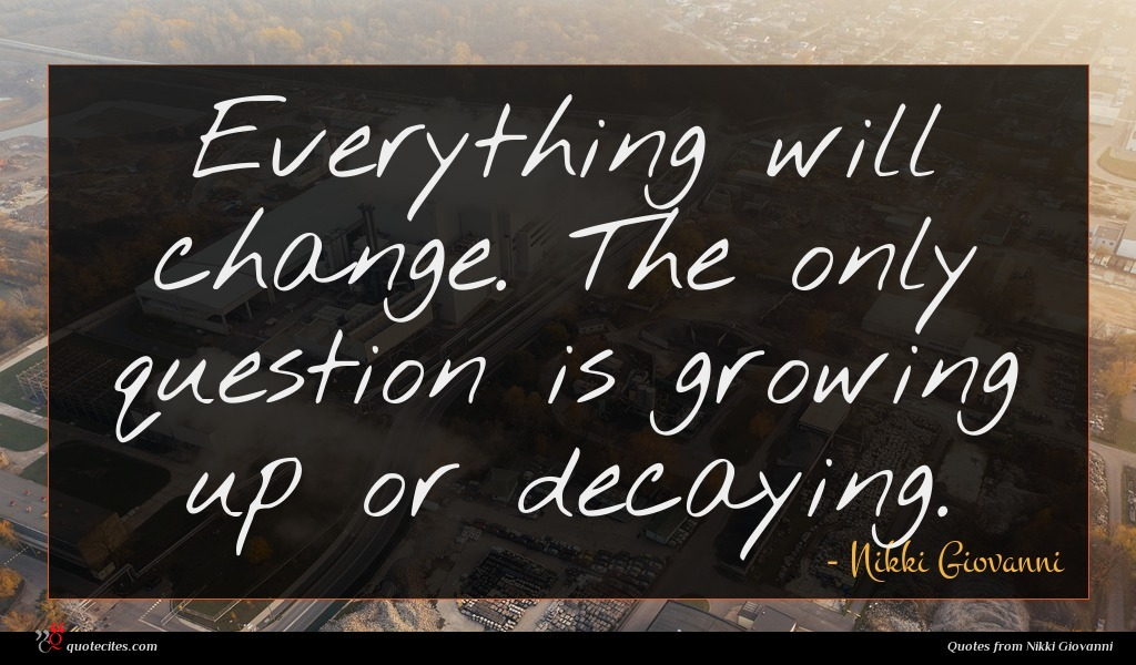 Everything will change. The only question is growing up or decaying.