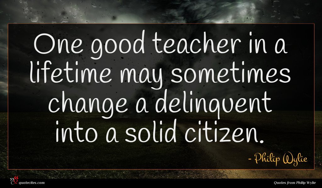One good teacher in a lifetime may sometimes change a delinquent into a solid citizen.