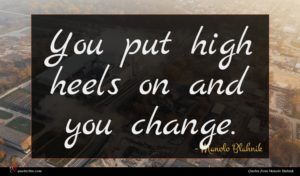 Manolo Blahnik quote : You put high heels ...