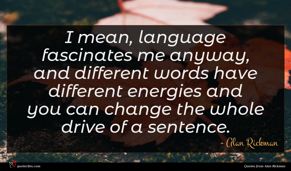 I mean, language fascinates me anyway, and different words have different energies and you can change the whole drive of a sentence.