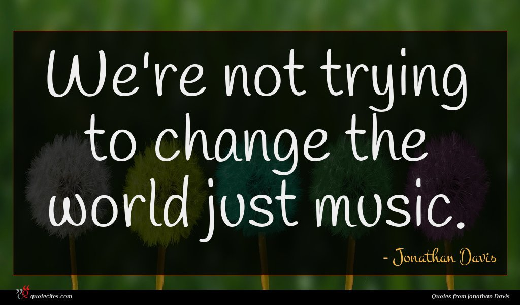 We're not trying to change the world just music.