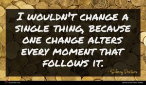Sidney Poitier quote : I wouldn't change a ...