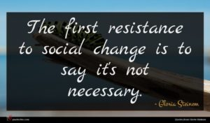 Gloria Steinem quote : The first resistance to ...