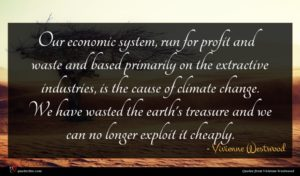 Vivienne Westwood quote : Our economic system run ...