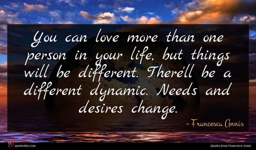 You can love more than one person in your life, but things will be different. There'll be a different dynamic. Needs and desires change.