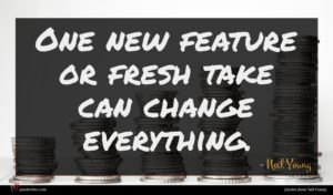 Neil Young quote : One new feature or ...