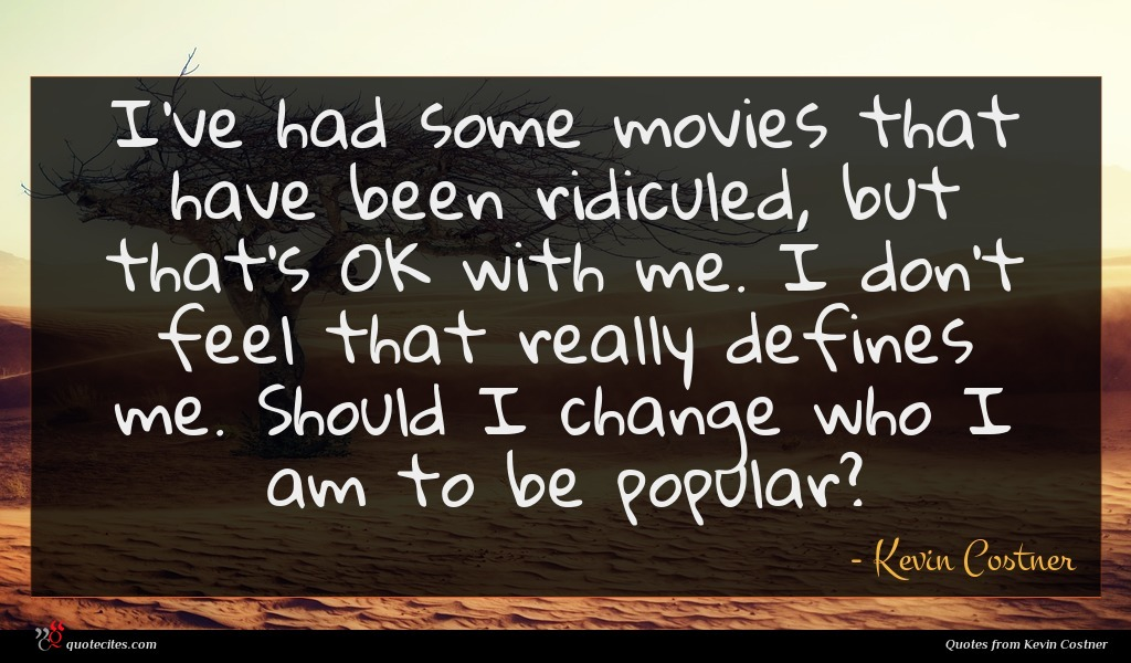 I've had some movies that have been ridiculed, but that's OK with me. I don't feel that really defines me. Should I change who I am to be popular?