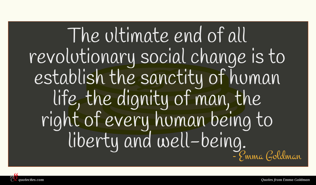 The ultimate end of all revolutionary social change is to establish the sanctity of human life, the dignity of man, the right of every human being to liberty and well-being.
