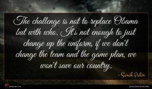 Sarah Palin quote : The challenge is not ...