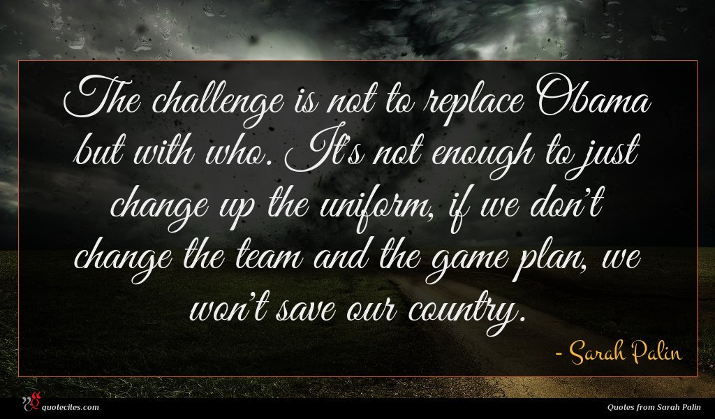 The challenge is not to replace Obama but with who. It's not enough to just change up the uniform, if we don't change the team and the game plan, we won't save our country.