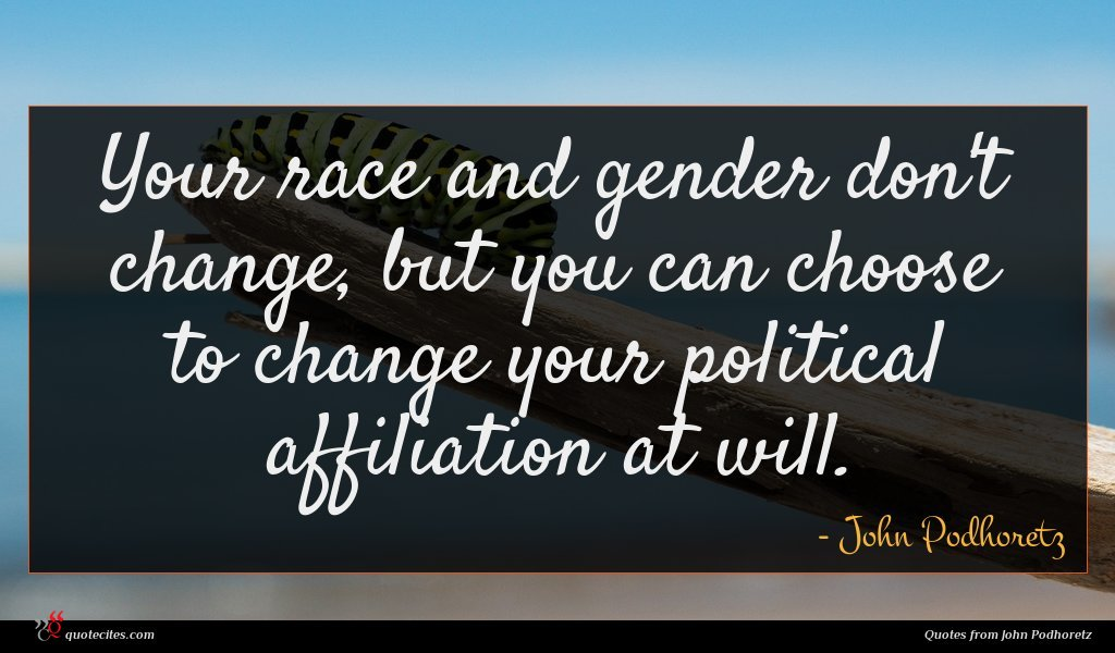 Your race and gender don't change, but you can choose to change your political affiliation at will.