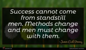James Cash Penney quote : Success cannot come from ...