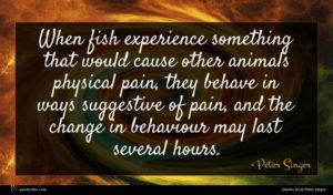 Peter Singer quote : When fish experience something ...