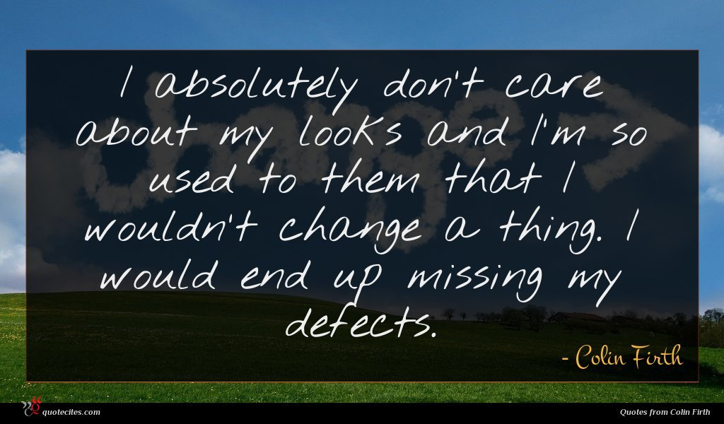 I absolutely don't care about my looks and I'm so used to them that I wouldn't change a thing. I would end up missing my defects.