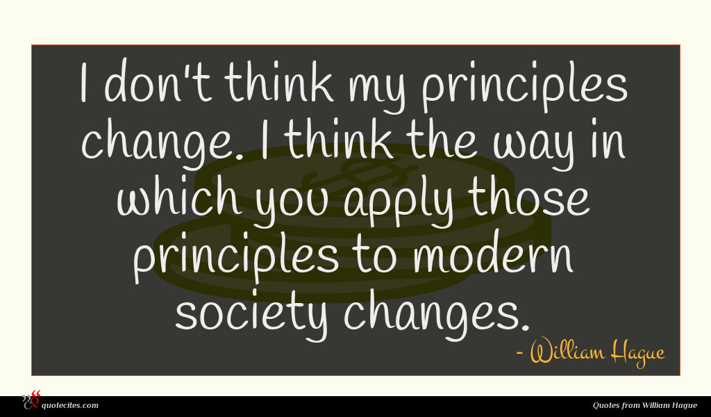I don't think my principles change. I think the way in which you apply those principles to modern society changes.