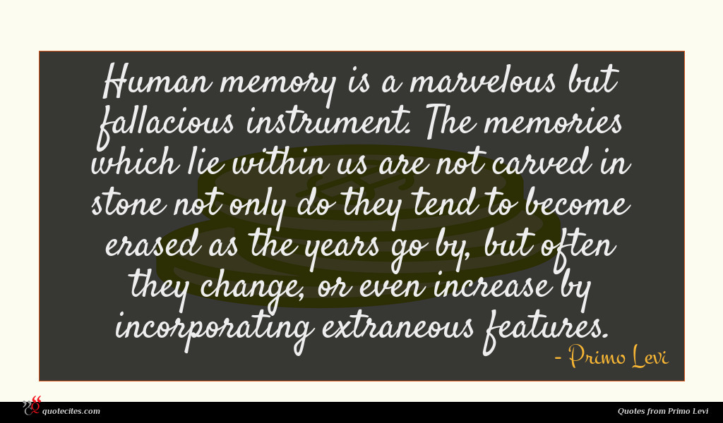 Human memory is a marvelous but fallacious instrument. The memories which lie within us are not carved in stone not only do they tend to become erased as the years go by, but often they change, or even increase by incorporating extraneous features.