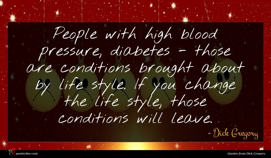People with high blood pressure, diabetes - those are conditions brought about by life style. If you change the life style, those conditions will leave.