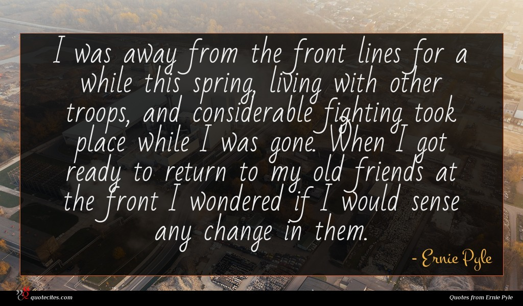 I was away from the front lines for a while this spring, living with other troops, and considerable fighting took place while I was gone. When I got ready to return to my old friends at the front I wondered if I would sense any change in them.
