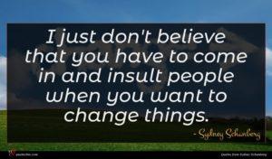 Sydney Schanberg quote : I just don't believe ...