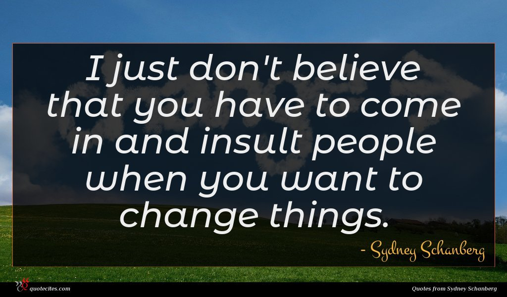 I just don't believe that you have to come in and insult people when you want to change things.