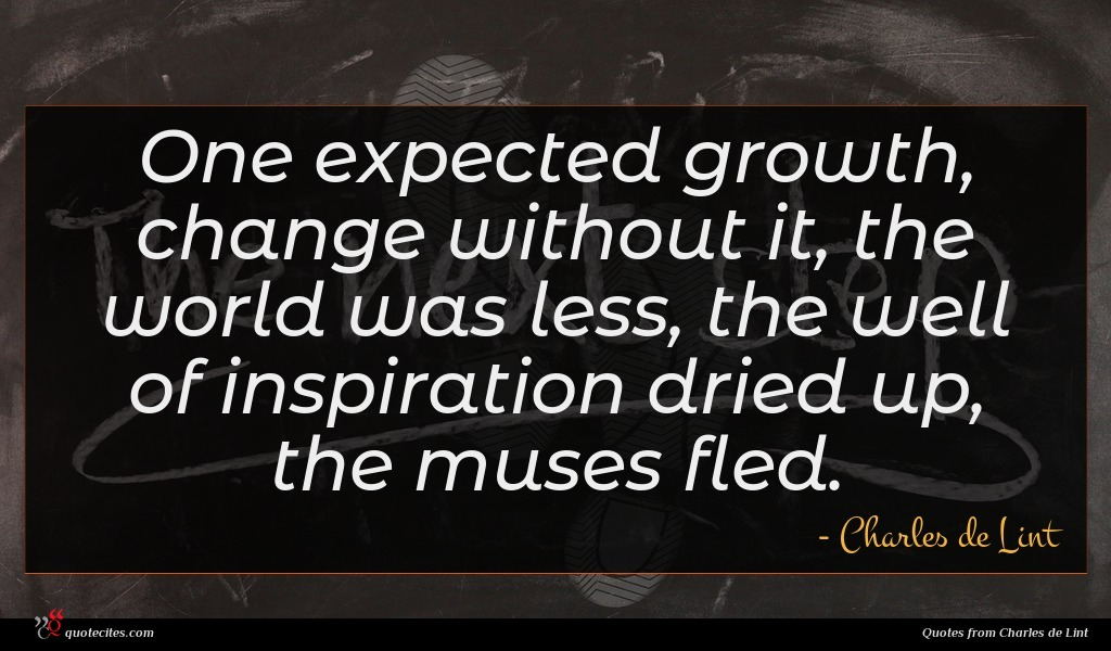 One expected growth, change without it, the world was less, the well of inspiration dried up, the muses fled.