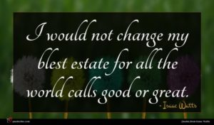Isaac Watts quote : I would not change ...