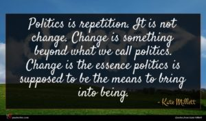 Kate Millett quote : Politics is repetition It ...