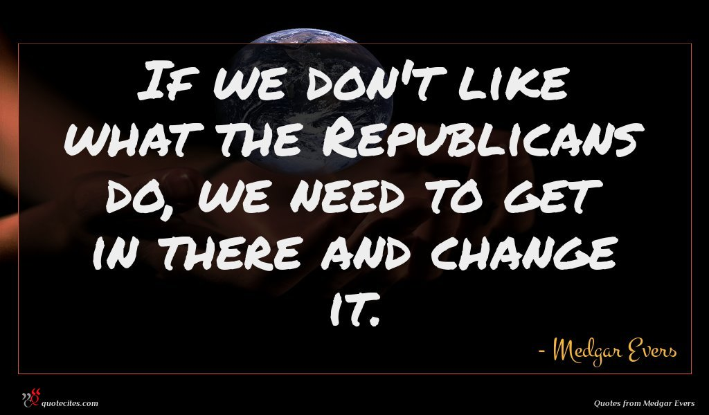 If we don't like what the Republicans do, we need to get in there and change it.