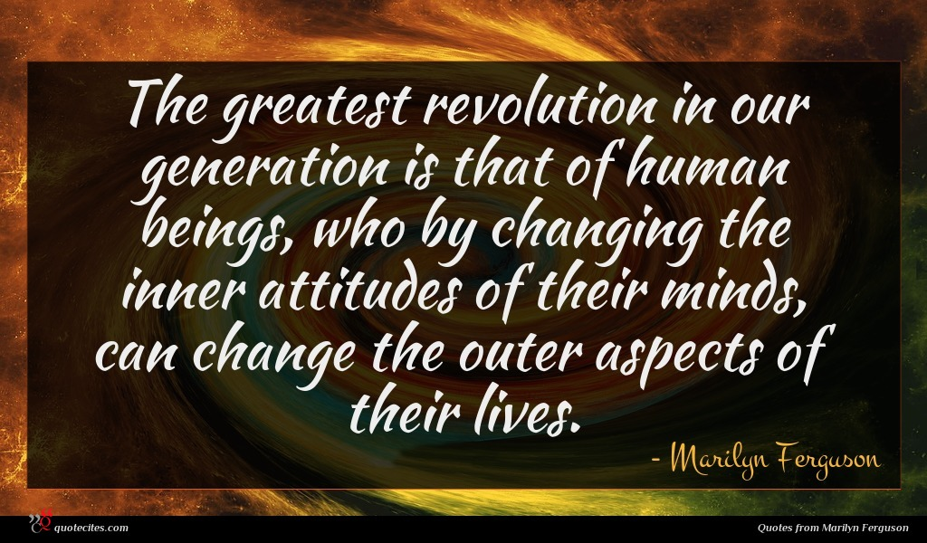 The greatest revolution in our generation is that of human beings, who by changing the inner attitudes of their minds, can change the outer aspects of their lives.