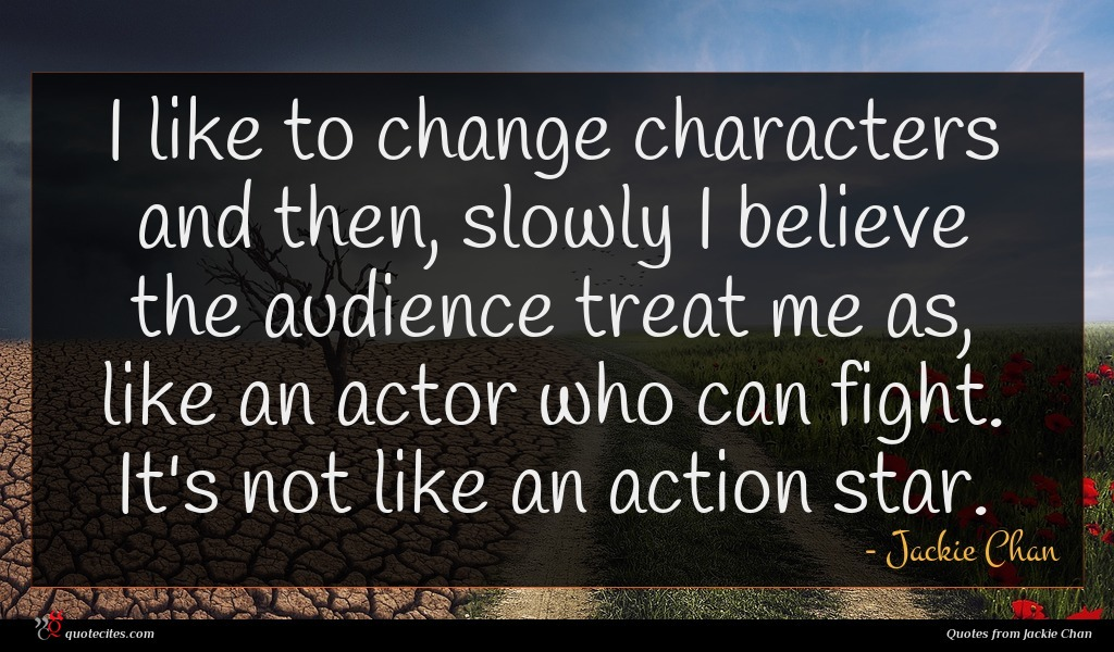 I like to change characters and then, slowly I believe the audience treat me as, like an actor who can fight. It's not like an action star.