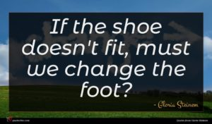 Gloria Steinem quote : If the shoe doesn't ...