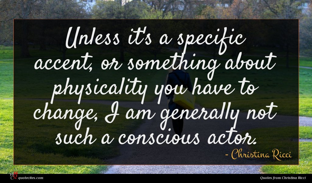 Unless it's a specific accent, or something about physicality you have to change, I am generally not such a conscious actor.