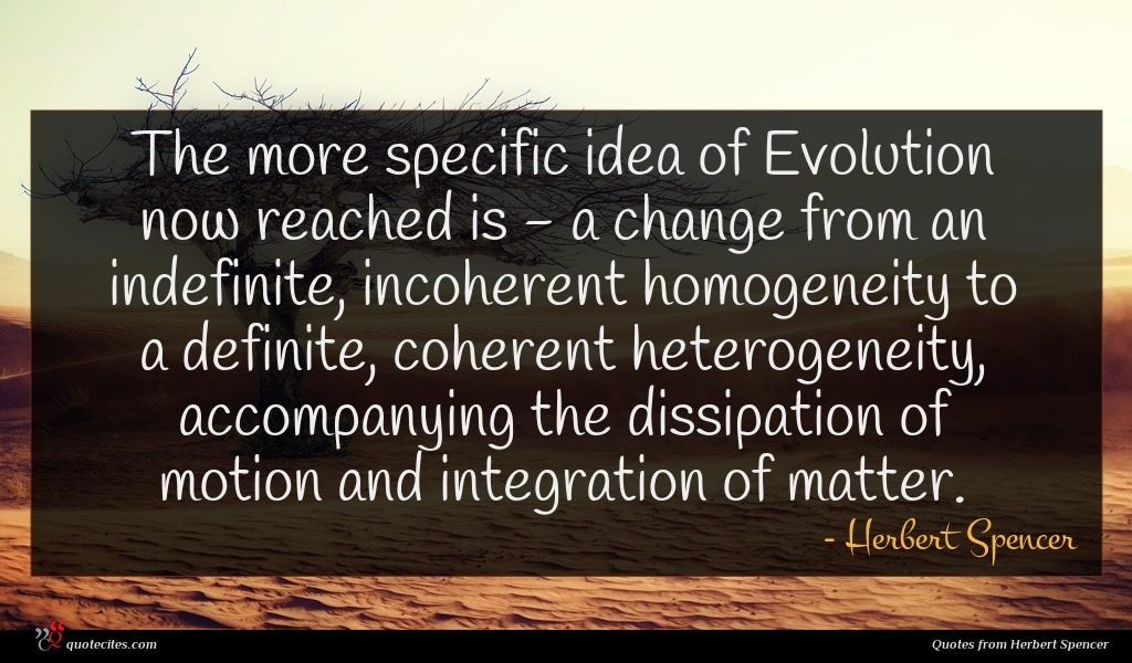 The more specific idea of Evolution now reached is - a change from an indefinite, incoherent homogeneity to a definite, coherent heterogeneity, accompanying the dissipation of motion and integration of matter.