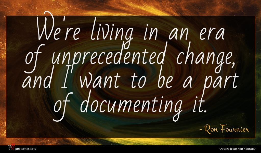 We're living in an era of unprecedented change, and I want to be a part of documenting it.
