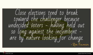 Ron Fournier quote : Close elections tend to ...