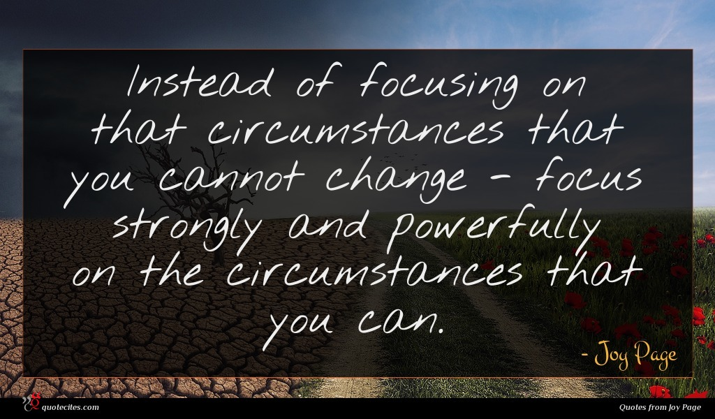 Instead of focusing on that circumstances that you cannot change - focus strongly and powerfully on the circumstances that you can.