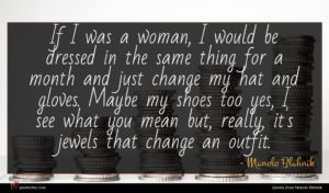 Manolo Blahnik quote : If I was a ...