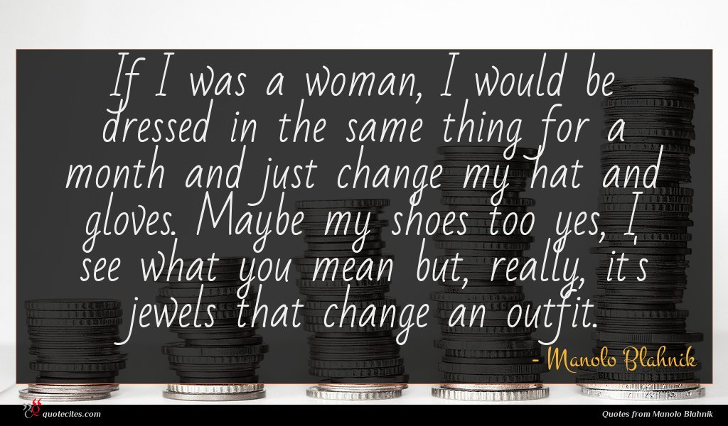 If I was a woman, I would be dressed in the same thing for a month and just change my hat and gloves. Maybe my shoes too yes, I see what you mean but, really, it's jewels that change an outfit.